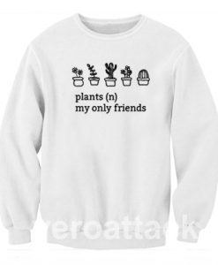 Plants My Only Friends Unisex Sweatshirts