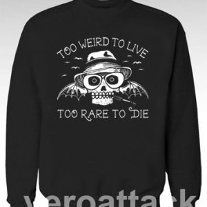 Too Weird To Live Too Rare To Die Unisex Sweatshirts