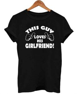This Guy Loves His Girlfriend T Shirt Size S,M,L,XL,2XL,3XL