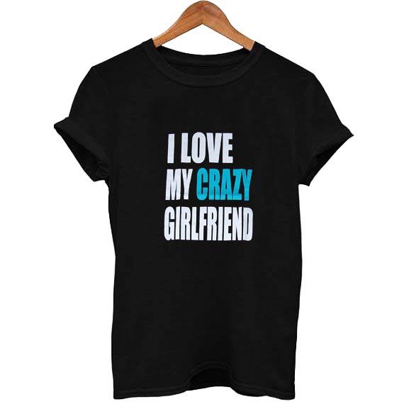 I Love My Crazy Girlfriend T Shirt Size S,M,L,XL,2XL,3XL