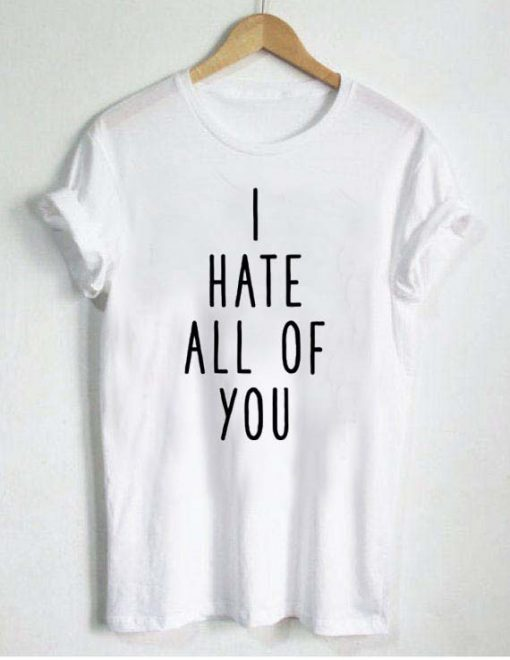 i hate all off you T Shirt Size S,M,L,XL,2XL,3XL