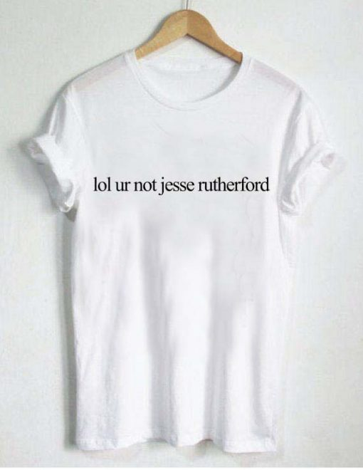 lol ur not jesse rutherford T Shirt Size S,M,L,XL,2XL,3XL