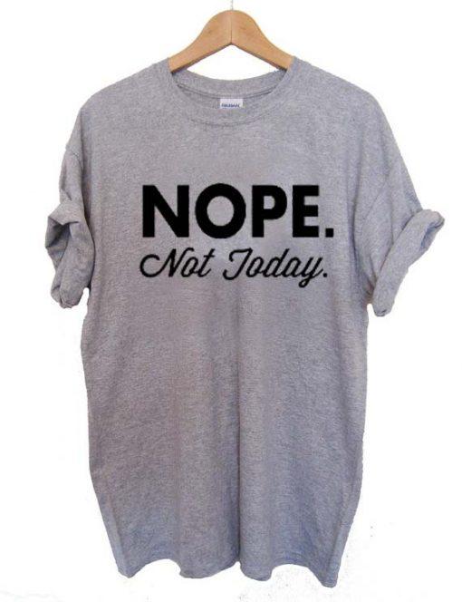 nope not today T Shirt Size S,M,L,XL,2XL,3XL