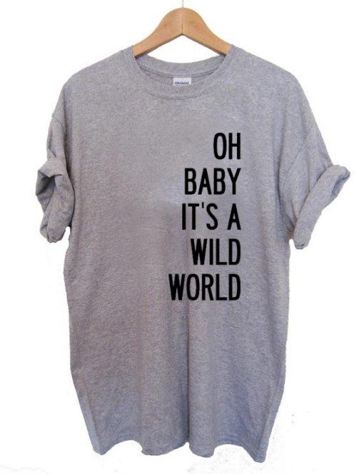 oh baby it's a wild world T Shirt Size S,M,L,XL,2XL,3XL