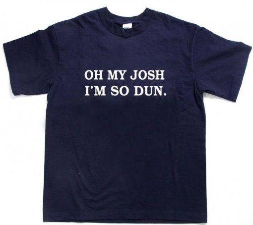 oh my josh i'm so dun T Shirt Size S,M,L,XL,2XL,3XL