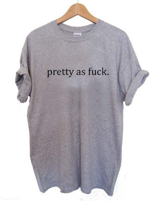 pretty as fuck T Shirt Size S,M,L,XL,2XL,3XL