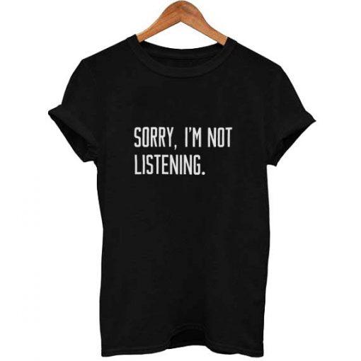 sorry i'm not listening T Shirt Size S,M,L,XL,2XL,3XL
