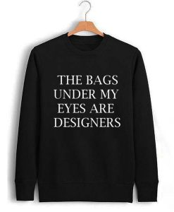 the bags under my eyes are designers Unisex Sweatshirts