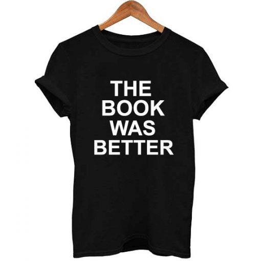 the book was better T Shirt Size S,M,L,XL,2XL,3XL