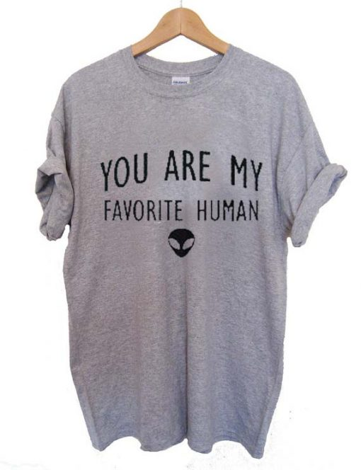 you are my favorite human T Shirt Size S,M,L,XL,2XL,3XL