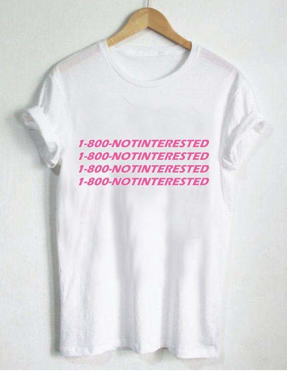 1 800 notinterested T Shirt Size XS,S,M,L,XL,2XL,3XL
