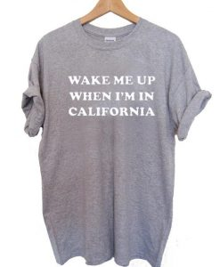 wake me up when i'm california T Shirt Size XS,S,M,L,XL,2XL,3XL