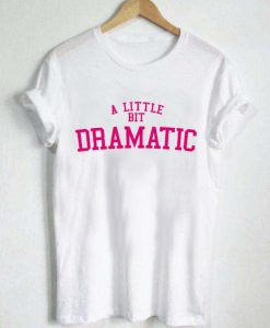 a little bit dramatic T Shirt Size XS,S,M,L,XL,2XL,3XL