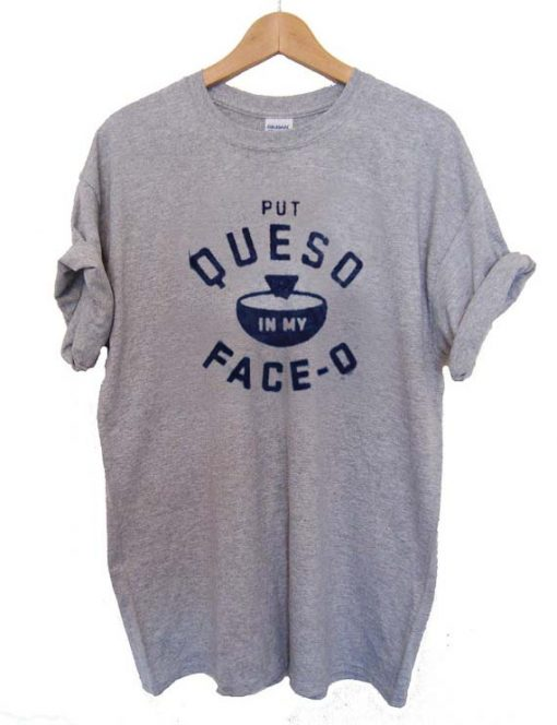 put queso in my face o T Shirt Size XS,S,M,L,XL,2XL,3XL