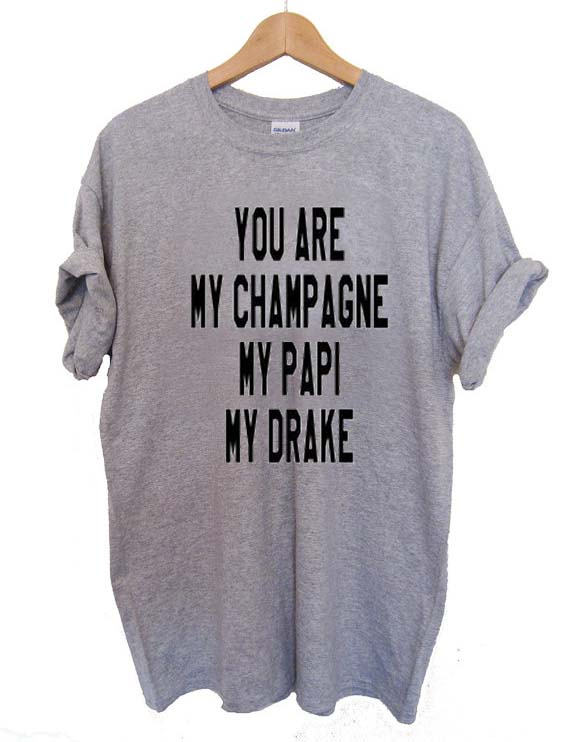 44c3ec69d you are my champagne my papi my drake T Shirt Size XS,S,M,L,XL ...