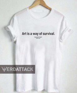 art is a way of survival T Shirt Size XS,S,M,L,XL,2XL,3XL