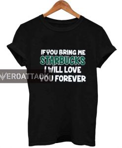 if you bring me starbucks i will love you forever T Shirt Size XS,S,M,L,XL,2XL,3XL