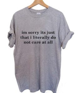 im sorry its just that i literally do not care at all T Shirt Size XS,S,M,L,XL,2XL,3XL