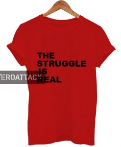 the struggle is real T Shirt Size XS,S,M,L,XL,2XL,3XL