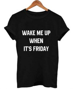 wake me up when it's friday T Shirt Size XS,S,M,L,XL,2XL,3XL