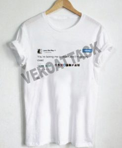 lana del rey youre boring me tweet T Shirt Size XS,S,M,L,XL,2XL,3XL