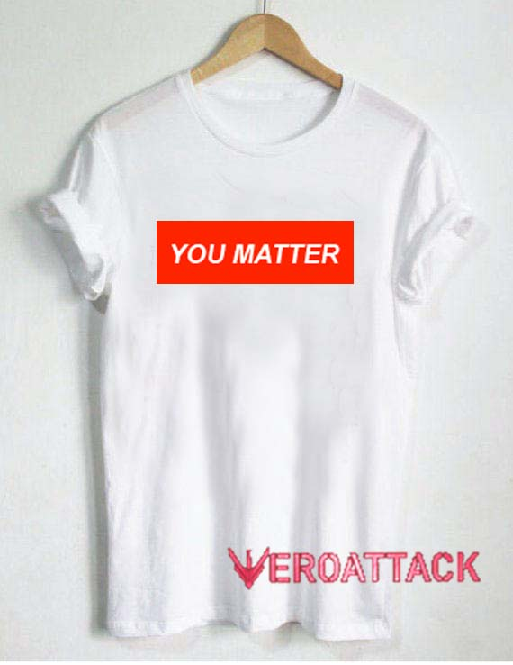 4e6a22867 You Matter T Shirt Size XS,S,M,L,XL,2XL,3XL