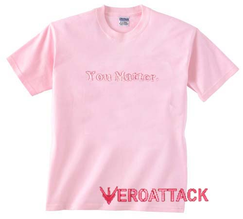 ac96ae023 you matter light pink T Shirt Size S,M,L,XL,2XL,3XL
