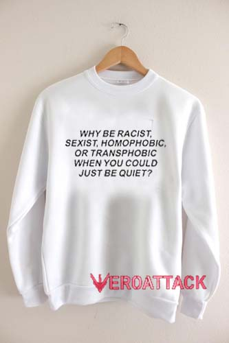 Why Be Racist Sexist Homophobic Unisex Sweatshirts