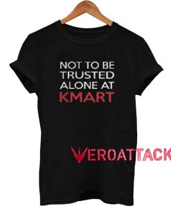 Not to be trusted alone at Kmart T Shirt