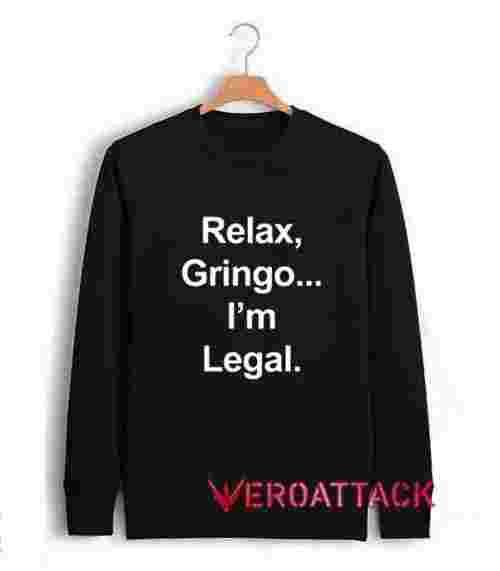 Relax Gringo I'm Legal Unisex Sweatshirts
