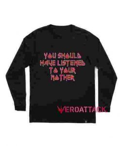 You Should Have Listened to Your Mother Long sleeve T Shirt